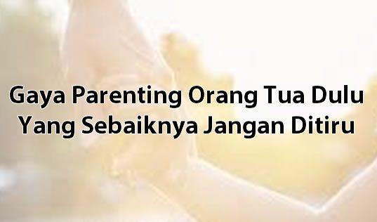 Gaya Parenting Orang Tua Dulu Yang Sebaiknya Jangan Ditiru